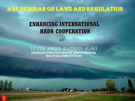 ARF SEMINAR ON LAWS AND REGULATION ENHANCING INTERNATIONAL HADR COOPERATION BY LT COL ABDUL RAHMAN ALAVI DEFENCE OPERATION CENTRE, JOINT FORCE HQ, MALAYSIA.