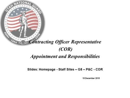 Contracting Officer Representative (COR) Appointment and Responsibilities Slides: Homepage - Staff Sites – G8 – P&C - COR 15 December 2015.