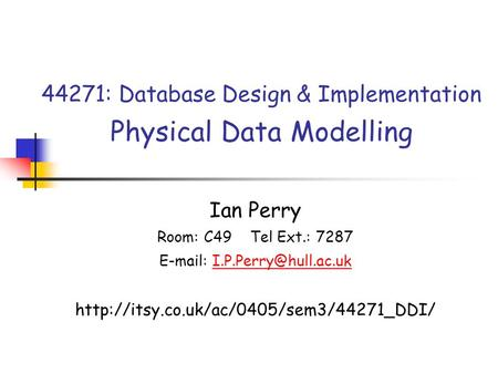 44271: Database Design & Implementation Physical Data Modelling Ian Perry Room: C49 Tel Ext.: 7287