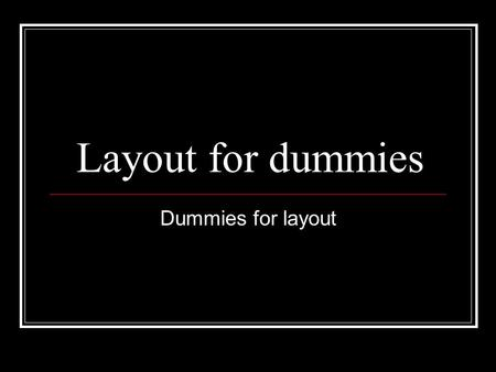 Layout for dummies Dummies for layout. Start with a blank dummy There is a dummy (in Word) on the server. You can print out as many as you need.
