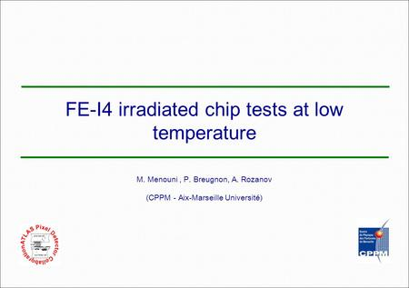 FE-I4 irradiated chip tests at low temperature M. Menouni, P. Breugnon, A. Rozanov (CPPM - Aix-Marseille Université)