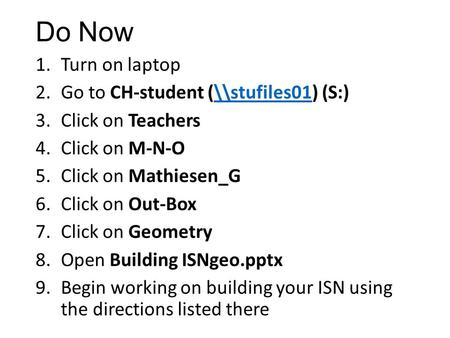 Do Now 1.Turn on laptop 2.Go to CH-student (\\stufiles01) (S:)\\stufiles01 3.Click on Teachers 4.Click on M-N-O 5.Click on Mathiesen_G 6.Click on Out-Box.