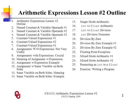 CS1313: Arithmetic Expressions Lesson #2 CS1313 Spring 2009 1 Arithmetic Expressions Lesson #2 Outline 1.Arithmetic Expressions Lesson #2 Outline 2.Named.
