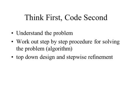 Think First, Code Second Understand the problem Work out step by step procedure for solving the problem (algorithm) top down design and stepwise refinement.