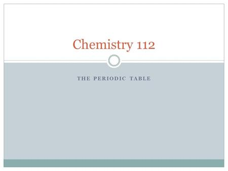 THE PERIODIC TABLE Chemistry 112. The First Five Minutes… Make a table with five columns In the first column, write the following metals into each space: