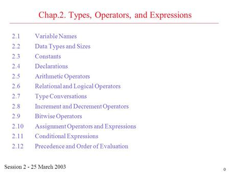 0 Chap.2. Types, Operators, and Expressions 2.1Variable Names 2.2Data Types and Sizes 2.3Constants 2.4Declarations 2.5Arithmetic Operators 2.6Relational.