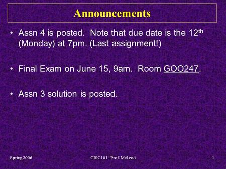 Spring 2006CISC101 - Prof. McLeod1 Announcements Assn 4 is posted. Note that due date is the 12 th (Monday) at 7pm. (Last assignment!) Final Exam on June.