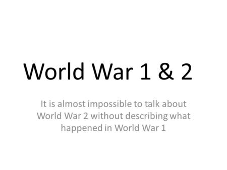 World War 1 & 2 It is almost impossible to talk about World War 2 without describing what happened in World War 1.