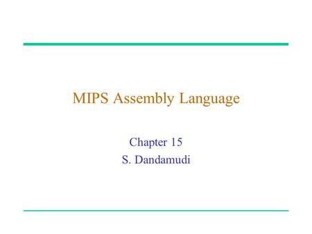 "MIPS Assembly Language Chapter 15 S. Dandamudi. 2003 To be used with S. Dandamudi, ""Fundamentals of Computer Organization and Design,"" Springer, 2003."