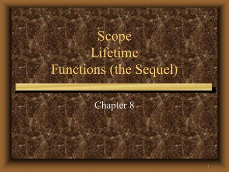 1 Scope Lifetime Functions (the Sequel) Chapter 8.