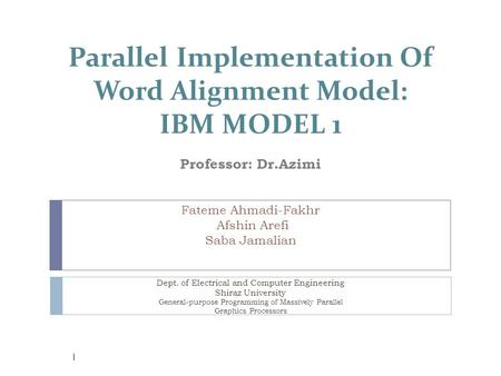 Parallel Implementation Of Word Alignment Model: IBM MODEL 1 Professor: Dr.Azimi Fateme Ahmadi-Fakhr Afshin Arefi Saba Jamalian Dept. of Electrical and.