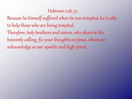 Hebrews 2:18; 3:1 Because he himself suffered when he was tempted, he is able to help those who are being tempted. Therefore, holy brothers and sisters,