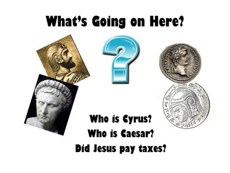 What's Going on Here? Who is Cyrus? Who is Caesar? Did Jesus pay taxes?