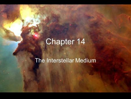 Chapter 14 The Interstellar Medium. All of the material other than stars, planets, and degenerate objects Composed of gas and dust ~1% of the mass of.
