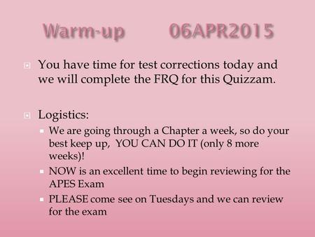  You have time for test corrections today and we will complete the FRQ for this Quizzam.  Logistics:  We are going through a Chapter a week, so do your.
