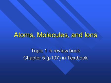 Atoms, Molecules, and Ions Topic 1 in review book Chapter 5 (p107) in Textbook.