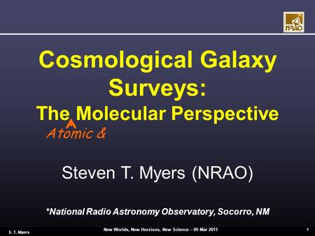 New Worlds, New Horzions, New Science – 09 Mar 2011 1 S. T. Myers Cosmological Galaxy Surveys: The Molecular Perspective Steven T. Myers (NRAO) *National.