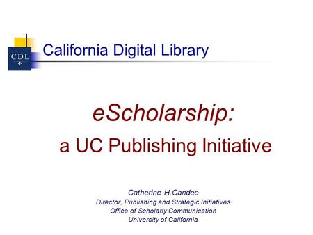 California Digital Library eScholarship: a UC Publishing Initiative Catherine H.Candee Director, Publishing and Strategic Initiatives Office of Scholarly.