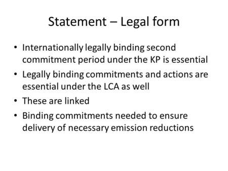 Statement – Legal form Internationally legally binding second commitment period under the KP is essential Legally binding commitments and actions are essential.
