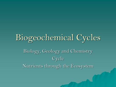 Biogeochemical Cycles Biology, Geology and Chemistry Cycle Nutrients through the Ecosystem.