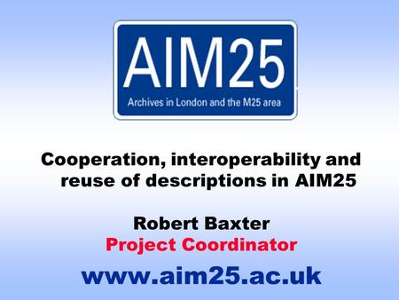 Cooperation, interoperability and reuse of descriptions in AIM25 Robert Baxter Project Coordinator www.aim25.ac.uk.