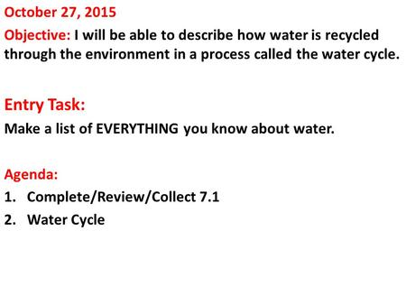 October 27, 2015 Objective: I will be able to describe how water is recycled through the environment in a process called the water cycle. Entry Task: Make.