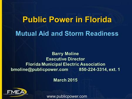 Public Power in Florida Mutual Aid and Storm Readiness Barry Moline Executive Director Florida Municipal Electric Association 850-224-3314,