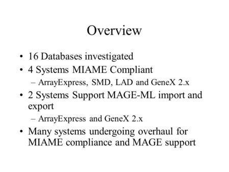 Overview 16 Databases investigated 4 Systems MIAME Compliant –ArrayExpress, SMD, LAD and GeneX 2.x 2 Systems Support MAGE-ML import and export –ArrayExpress.