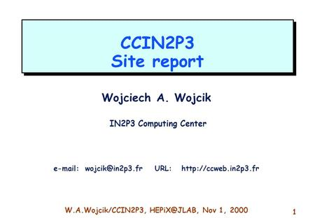 W.A.Wojcik/CCIN2P3, Nov 1, 2000 1 CCIN2P3 Site report Wojciech A. Wojcik IN2P3 Computing Center   URL: