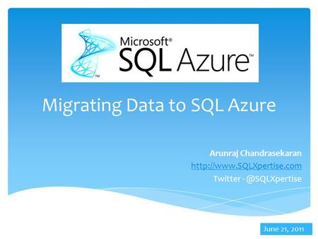 Migrating Data to SQL Azure Arunraj Chandrasekaran  Twitter June 21, 2011.