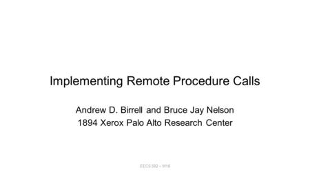 Implementing Remote Procedure Calls Andrew D. Birrell and Bruce Jay Nelson 1894 Xerox Palo Alto Research Center EECS 582 – W16.