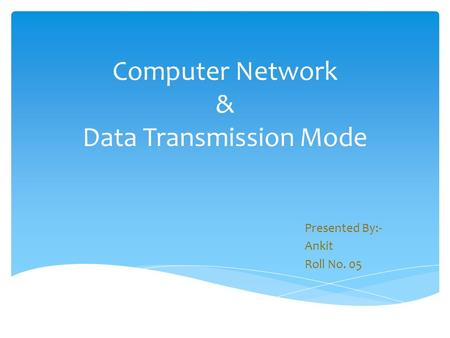 Computer Network & Data Transmission Mode Presented By:- Ankit Roll No. 05.