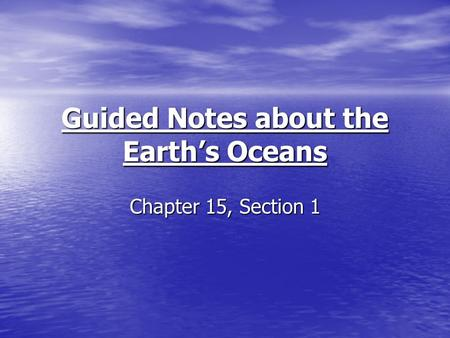 Guided Notes about the Earth's Oceans Chapter 15, Section 1.