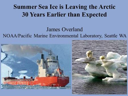 Summer Sea Ice is Leaving the Arctic 30 Years Earlier than Expected James Overland NOAA/Pacific Marine Environmental Laboratory, Seattle WA.