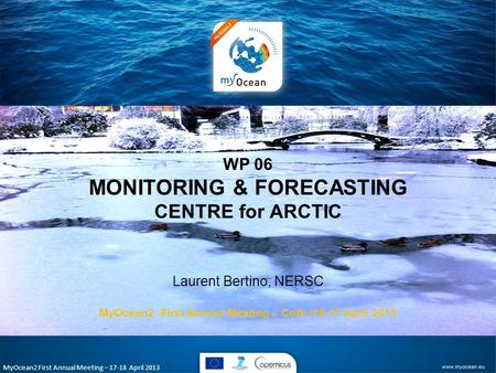 MyOcean2 First Annual Meeting – 17-18 April 2013 WP 06 MONITORING & FORECASTING CENTRE for ARCTIC Laurent Bertino, NERSC MyOcean2 First Annual Meeting.