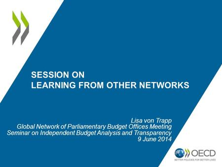 SESSION ON LEARNING FROM OTHER NETWORKS Lisa von Trapp Global Network of Parliamentary Budget Offices Meeting Seminar on Independent Budget Analysis and.