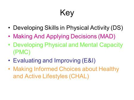 Key Developing Skills in Physical Activity (DS) Making And Applying Decisions (MAD) Developing Physical and Mental Capacity (PMC) Evaluating and Improving.