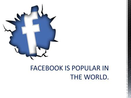FACEBOOK IS POPULAR IN THE WORLD.. Facebook is an online social networking service headquartered in Menlo Park, California. Its website was launched on.
