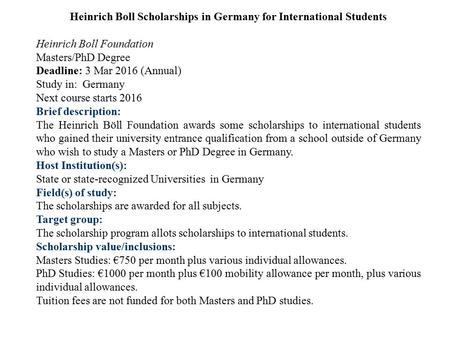Heinrich Boll Scholarships in Germany for International Students Heinrich Boll Foundation Masters/PhD Degree Deadline: 3 Mar 2016 (Annual) Study in: Germany.