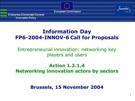 1 Information Day FP6-2004-INNOV-6 Call for Proposals Entrepreneurial innovation: networking key players and users Action 1.2.1.4 Networking innovation.