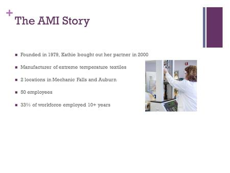 + The AMI Story Founded in 1979, Kathie bought out her partner in 2000 Manufacturer of extreme temperature textiles 2 locations in Mechanic Falls and Auburn.