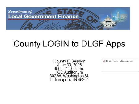 County LOGIN to DLGF Apps County IT Session June 30, 2008 9:00 - 11:00 a.m. IGC Auditorium 302 W. Washington St. Indianapolis, IN 46204.