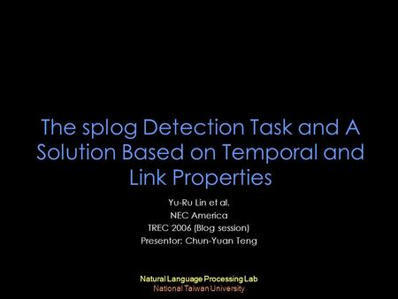 Natural Language Processing Lab National Taiwan University The splog Detection Task and A Solution Based on Temporal and Link Properties Yu-Ru Lin et al.