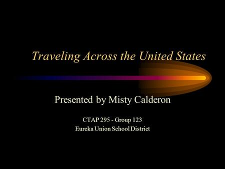 Traveling Across the United States Presented by Misty Calderon CTAP 295 - Group 123 Eureka Union School District.