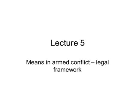 Lecture 5 Means in armed conflict – legal framework.