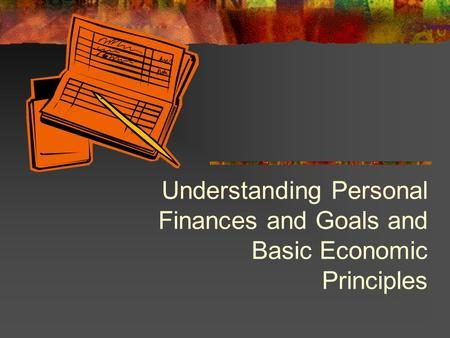 Understanding Personal Finances and Goals and Basic Economic Principles.