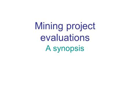 Mining project evaluations A synopsis. Factors affecting the evaluation Geology, resources and reserves Process, plant and equipment required Environmental.