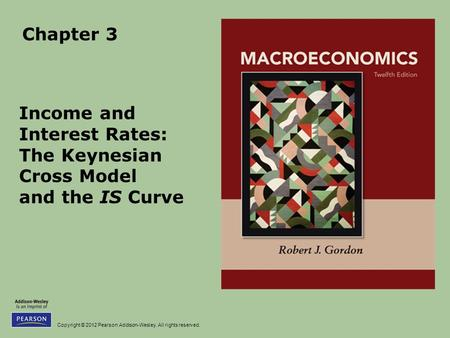 Copyright © 2012 Pearson Addison-Wesley. All rights reserved. Chapter 3 Income and Interest Rates: The Keynesian Cross Model and the IS Curve.