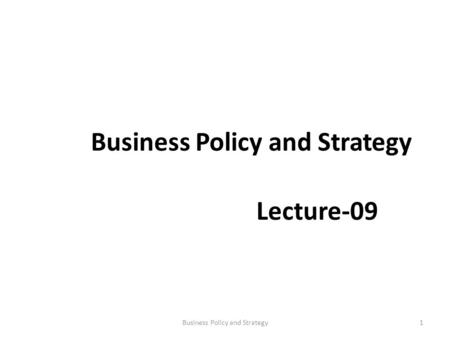 Business Policy and Strategy Lecture-09 1Business Policy and Strategy.