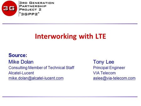 Interworking with LTE Source: Mike Dolan Tony Lee Consulting Member of Technical StaffPrincipal Engineer Alcatel-LucentVIA Telecom